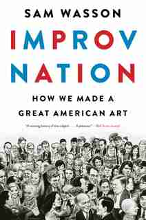 Improv Nation: How We Made A Great American Art by Sam Wasson