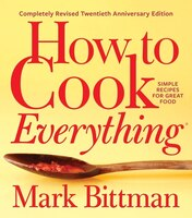 How To Cook Everything - Completely Revised Twentieth Anniversary Edition: Simple Recipes For Great…