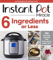 Instant Pot Miracle 6 Ingredients Or Less: 100 No-fuss Recipes For Easy Meals Every Day