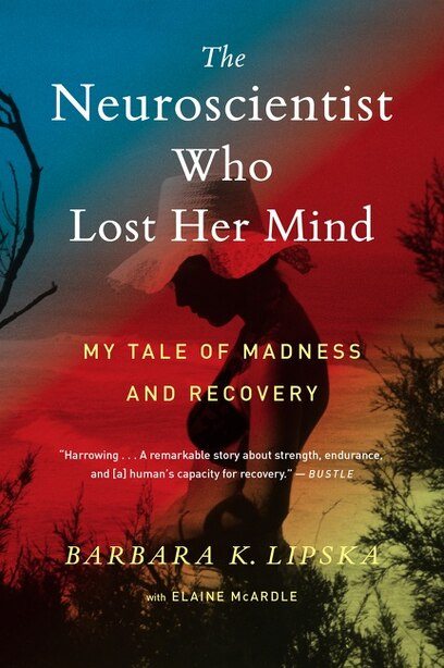 The Neuroscientist Who Lost Her Mind: My Tale Of Madness And Recovery by Barbara K. Lipska