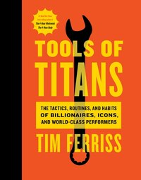 Tools Of Titans: The Tactics, Routines, And Habits Of Billionaires, Icons, And World-class…