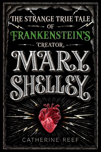 Mary Shelley: The Strange True Tale Of Frankenstein's Creator by Catherine Reef