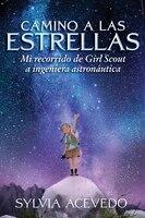 Camino A Las Estrellas (path To The Stars Spanish Edition): Mi Recorrido De Girl Scout A Ingeniera…