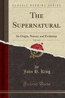 The Supernatural, Vol. 1 of 2: Its Origin, Nature, and Evolution (Classic Reprint)