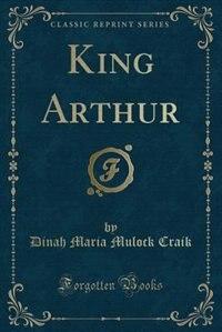 King Arthur (Classic Reprint)