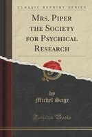 Mrs. Piper the Society for Psychical Research (Classic Reprint)