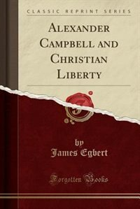 Alexander Campbell and Christian Liberty (Classic Reprint) by James Egbert