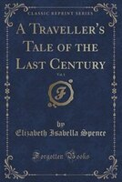 A Traveller's Tale of the Last Century, Vol. 1 (Classic Reprint)