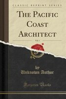 The Pacific Coast Architect, Vol. 1: A Monthly Journal for the Architectural Interests of the…
