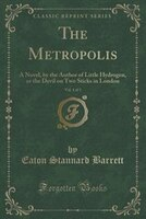 The Metropolis, Vol. 1 of 3: A Novel, by the Author of Little Hydrogen, or the Devil on Two Sticks…