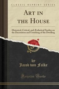 Art in the House: Historical, Critical, and Æsthetical Studies on the Decoration and Urnishing of the Dwelling (Class de Jacob von Falke