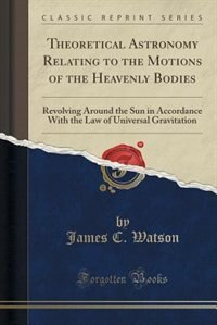 Theoretical Astronomy Relating to the Motions of the Heavenly Bodies: Revolving Around the Sun in…
