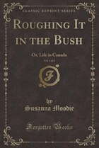 Roughing It in the Bush, Vol. 1 of 2: Or, Life in Canada (Classic Reprint)