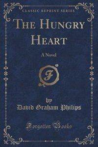 The Hungry Heart: A Novel (Classic Reprint) by David Graham Philips