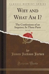 Why and What Am I?, Vol. 1 of 3: The Confessions of an Inquirer; In Three Parts (Classic Reprint) by James Jackson Jarves