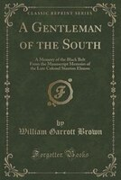 A Gentleman of the South: A Memory of the Black Belt From the Manuscript Memoirs of the Late…