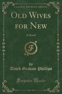 Old Wives for New: A Novel (Classic Reprint) by David Graham Phillips