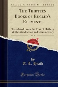 The Thirteen Books of Euclid's Elements, Vol. 3: Translated From the Text of Heiberg, With Introduction and Commentary; Books X-XIII and Appendix (C by Euclid Euclid