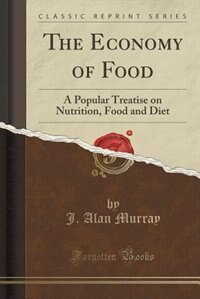 The Economy of Food: A Popular Treatise on Nutrition, Food and Diet (Classic Reprint) by J. Alan Murray