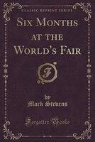 Six Months at the World's Fair (Classic Reprint)