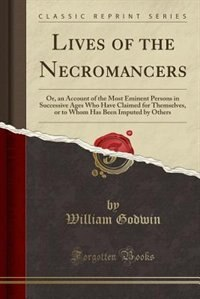 Lives of the Necromancers: Or, an Account of the Most Eminent Persons in Successive Ages Who Have…