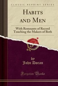 Habits and Men: With Remnants of Record Touching the Makers of Both (Classic Reprint) by John Doran