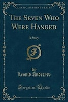 The Seven Who Were Hanged: A Story (Classic Reprint)