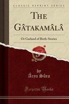 The Gâtakamâlâ: Or Garland of Birth-Stories (Classic Reprint)