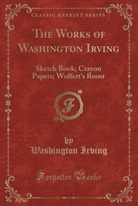 The Works of Washington Irving: Sketch Book; Crayon Papers; Wolfert's Roost (Classic Reprint) by Washington Irving