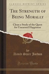 The Strength of Being Morally: Clean a Study of the Quest for Unearned Happiness (Classic Reprint)