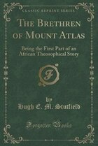 The Brethren of Mount Atlas: Being the First Part of an African Theosophical Story (Classic Reprint)