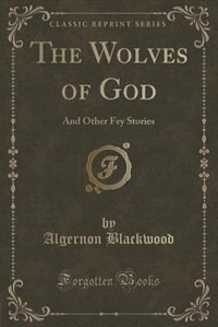 The Wolves of God: And Other Fey Stories (Classic Reprint)