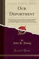 Our Deportment: Or the Manners, Conduct and Dress of the Most Refined Society; Including Forms for…