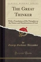 The Great Thinker: With a Translation of His Thoughts on the Nature and Manifestations of God…
