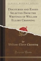 Discourses and Essays Selected From the Writings of William Ellery Channing (Classic Reprint)
