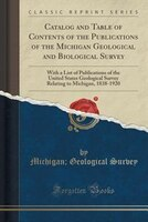 Catalog and Table of Contents of the Publications of the Michigan Geological and Biological Survey…