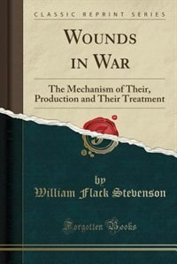 Wounds in War: The Mechanism of Their, Production and Their Treatment (Classic Reprint)