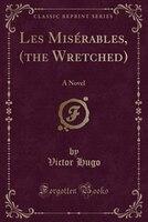 Les Misérables, (the Wretched): A Novel (Classic Reprint)
