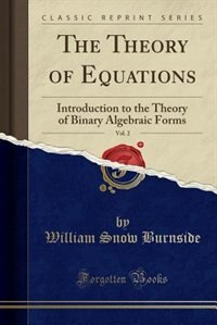 The Theory of Equations, Vol. 2: Introduction to the Theory of Binary Algebraic Forms (Classic Reprint) by William Snow Burnside