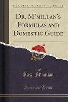 Dr. M'millan's Formulas and Domestic Guide (Classic Reprint)