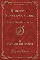 Rebecca of Sunnybrook Farm: A State O' Maine Play in Four Acts (Classic Reprint)