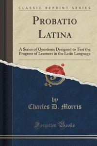 Probatio Latina: A Series of Questions Designed to Test the Progress of Learners in the Latin Language (Classic Repr by Charles D. Morris