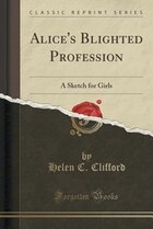 Alice's Blighted Profession: A Sketch for Girls (Classic Reprint)