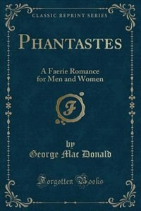 Phantastes: A Faerie Romance for Men and Women (Classic Reprint) by George Mac Donald