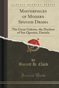 Masterpieces of Modern Spanish Drama: The Great Galeoto, the Duchess of San Quentin, Daniela…