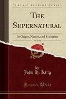 The Supernatural, Vol. 2 of 2: Its Origin, Nature, and Evolution (Classic Reprint)