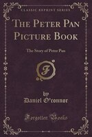 The Peter Pan Picture Book: The Story of Peter Pan (Classic Reprint)