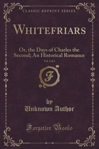 Whitefriars, Vol. 3 of 3: Or, the Days of Charles the Second; An Historical Romance (Classic Reprint) by Unknown Author