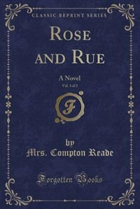 Rose and Rue, Vol. 3 of 3: A Novel (Classic Reprint) by Mrs. Compton Reade