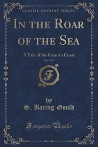 In the Roar of the Sea, Vol. 1 of 3: A Tale of the Cornish Coast (Classic Reprint) de S. Baring-gould